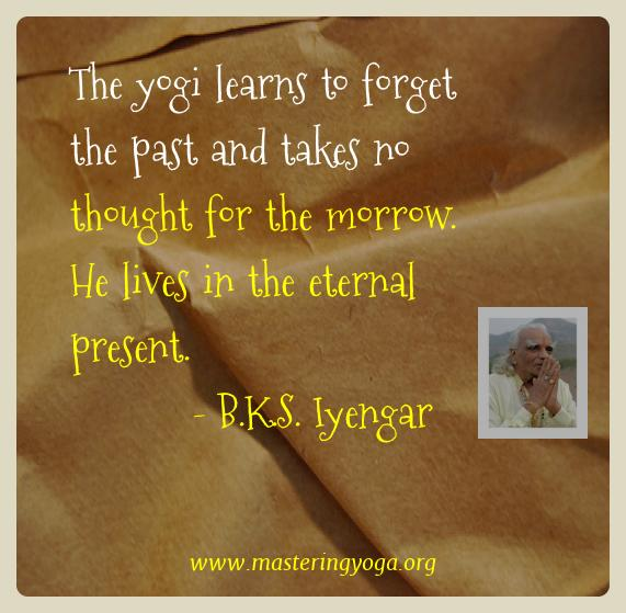 B.k.s. Iyengar Yoga Quotes  - The yogi learns to forget the past and takes no thought for