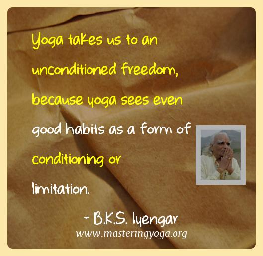 B.k.s. Iyengar Yoga Quotes  - Yoga takes us to an unconditioned freedom, because yoga