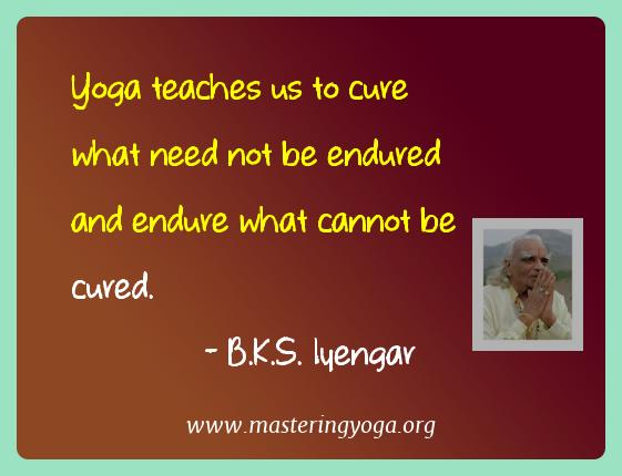 B.k.s. Iyengar Yoga Quotes  - Yoga teaches us to cure what need not be endured and endure