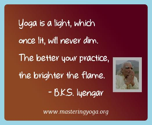 B.k.s. Iyengar Yoga Quotes  - Yoga is a light, which once lit, will never dim. The better