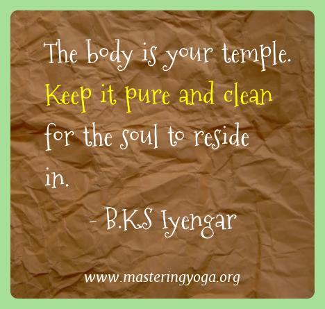 B.k.s Iyengar Yoga Quotes  - The body is your temple. Keep it pure and clean for the