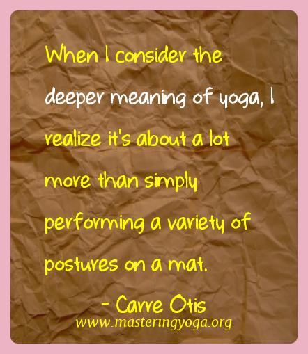 Carre Otis Yoga Quotes  - When I consider the deeper meaning of yoga, I realize