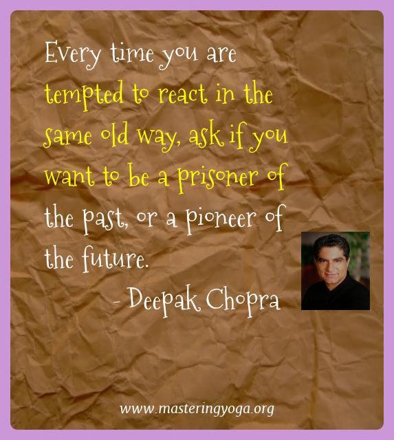 Deepak Chopra Yoga Quotes  - Every time you are tempted to react in the same old way,