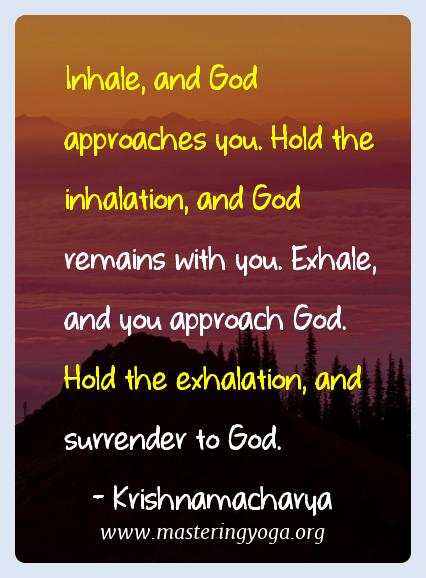 Krishnamacharya Yoga Quotes  - Inhale, and God approaches you. Hold the inhalation, and