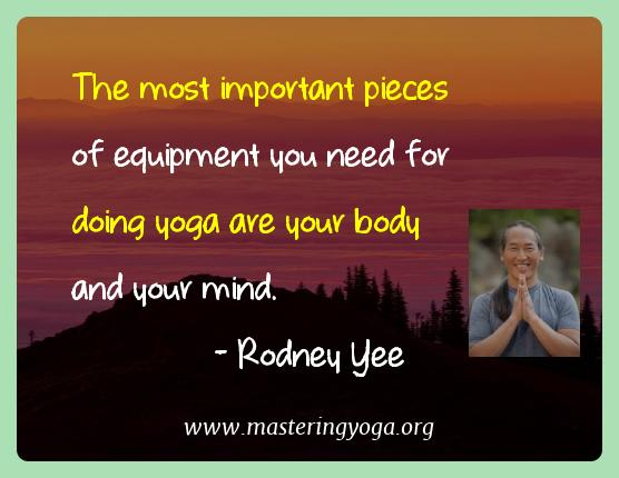 Rodney Yee Yoga Quotes  - The most important pieces of equipment you need for doing