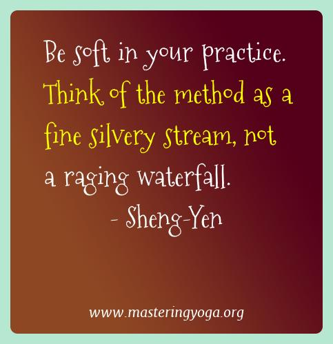 Sheng-yen Yoga Quotes  - Be soft in your practice. Think of the method as a fine
